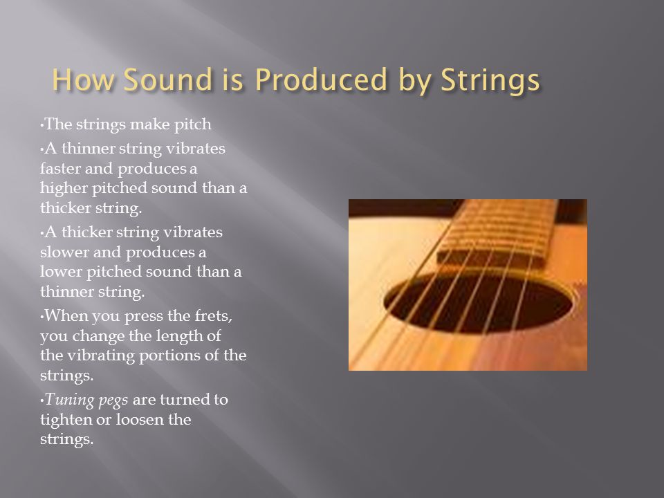 How Sound is Produced by Strings The strings make pitch A thinner string vibrates faster and produces a higher pitched sound than a thicker string. A