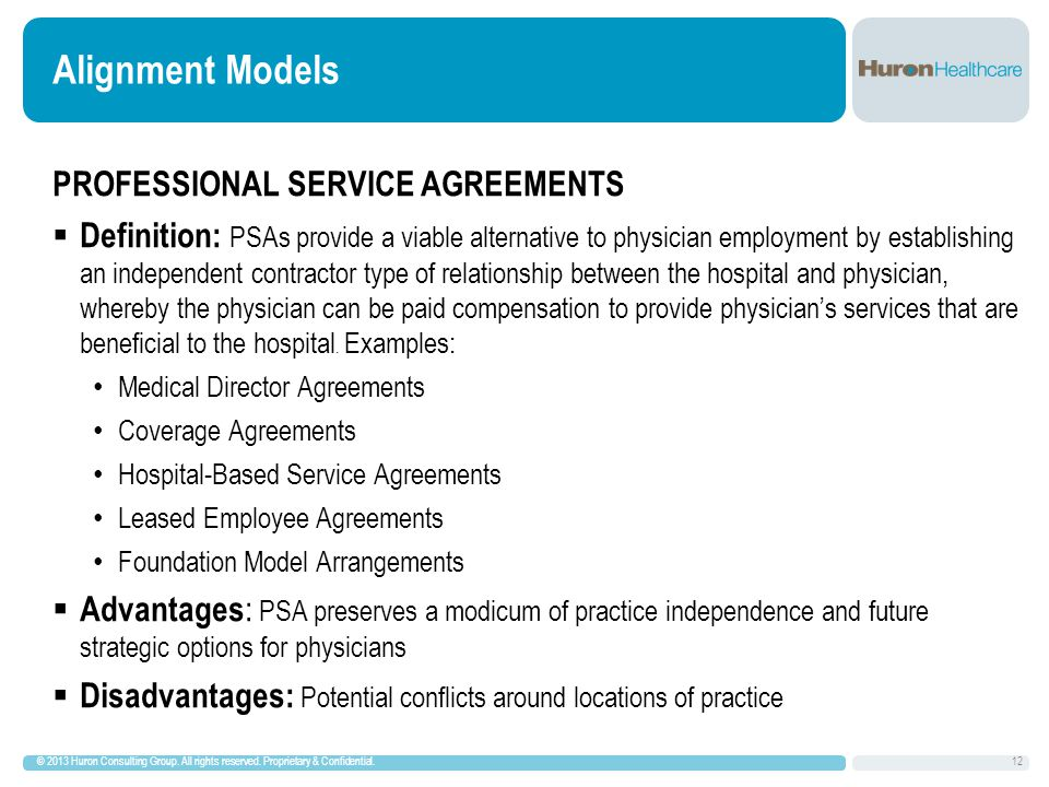 Alignment Models PROFESSIONAL SERVICE AGREEMENTS  Definition: PSAs provide a viable alternative to physician employment by establishing an independent contractor type of relationship between the hospital and physician, whereby the physician can be paid compensation to provide physician's services that are beneficial to the hospital.