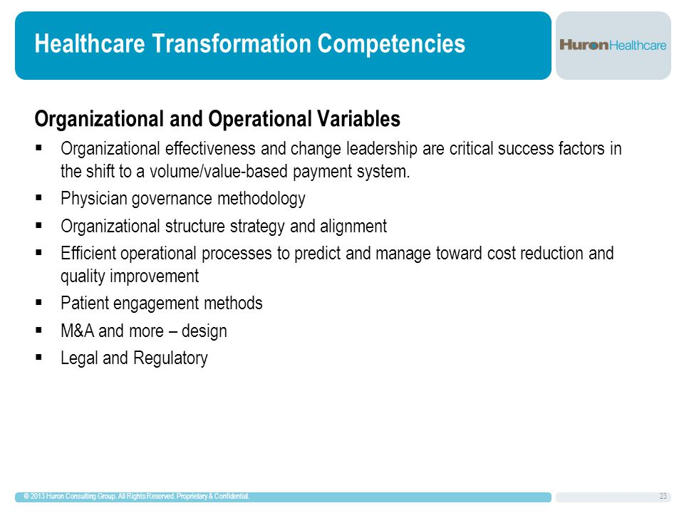 Healthcare Transformation Competencies Organizational and Operational Variables  Organizational effectiveness and change leadership are critical success factors in the shift to a volume/value-based payment system.