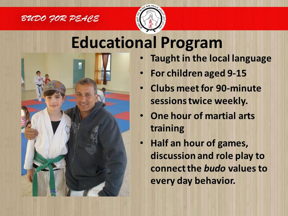 Educational Program Taught in the local language For children aged 9-15 Clubs meet for 90-minute sessions twice weekly. One hour of martial arts train