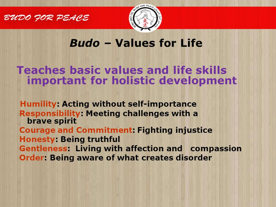 Budo – Values for Life Teaches basic values and life skills important for holistic development Humility: Acting without self-importance Responsibility