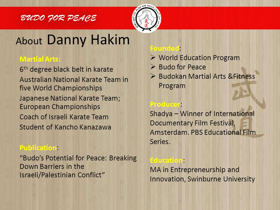 About Danny Hakim Martial Arts: 6 th degree black belt in karate Australian National Karate Team in five World Championships Japanese National Karate Team; European Championships Coach of Israeli Karate Team Student of Kancho Kanazawa Publication: Budo's Potential for Peace: Breaking Down Barriers in the Israeli/Palestinian Conflict Founded:  World Education Program  Budo for Peace  Budokan Martial Arts &Fitness Program Producer: Shadya – Winner of International Documentary Film Festival, Amsterdam.