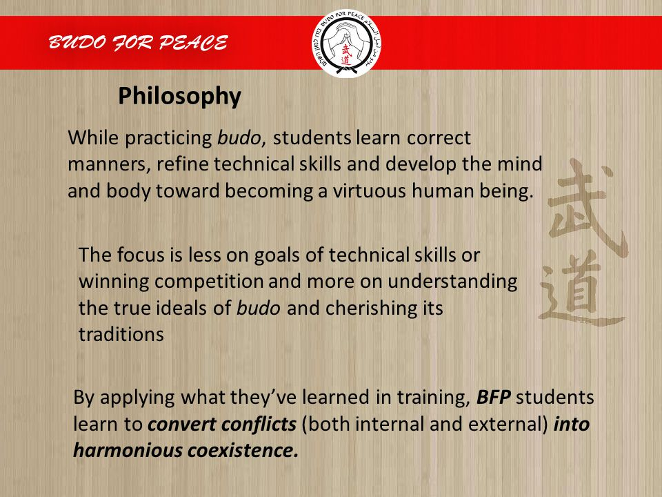 Philosophy While practicing budo, students learn correct manners, refine technical skills and develop the mind and body toward becoming a virtuous hum