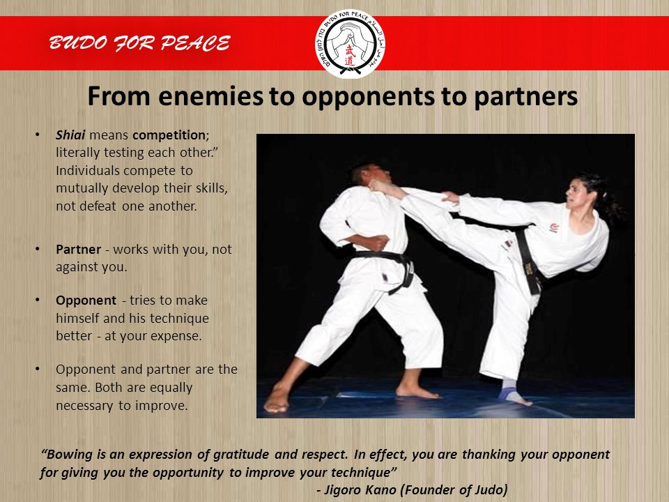 From enemies to opponents to partners Shiai means competition; literally testing each other. Individuals compete to mutually develop their skills, not defeat one another.