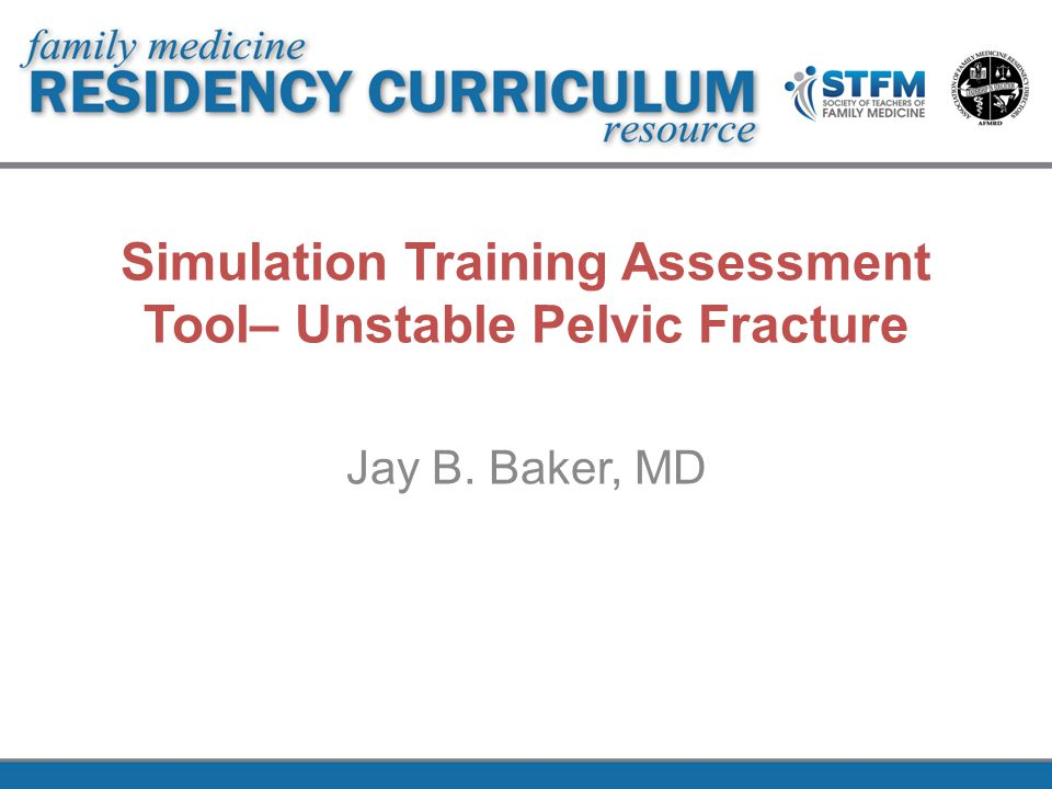 Simulation Training Assessment Tool– Unstable Pelvic Fracture Jay B. Baker, MD