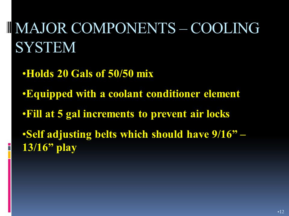 MAJOR COMPONENTS – AIR INDUCTION SYSTEM Equipped with a Pre-cleaner, primary and secondary filter Service when air restriction indicator reads red Use 30 PSI air or 40 PSI water Do not bump or tap Primary must be replaced after 6 th cleaning Replace secondary after 3 rd cleaning of primary or if the exhaust continues to emit black smoke 11