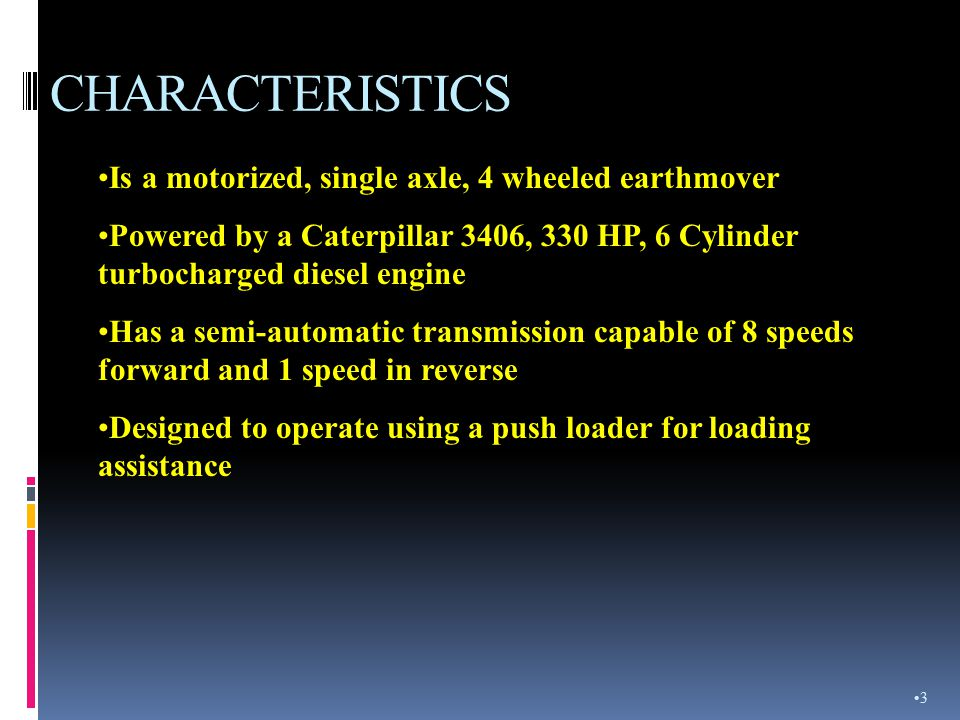 CHARACTERISTICS Is a motorized, single axle, 4 wheeled earthmover Powered by a Caterpillar 3406, 330 HP, 6 Cylinder turbocharged diesel engine Has a semi-automatic transmission capable of 8 speeds forward and 1 speed in reverse Designed to operate using a push loader for loading assistance 3