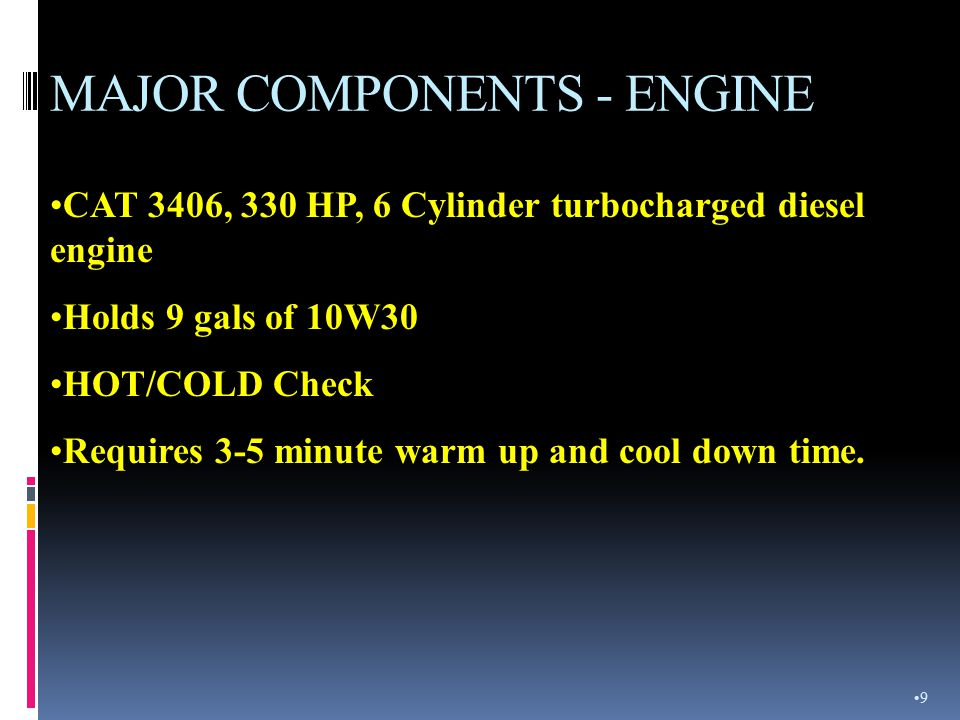 MAJOR COMPONENTS - ENGINE CAT 3406, 330 HP, 6 Cylinder turbocharged diesel engine Holds 9 gals of 10W30 HOT/COLD Check Requires 3-5 minute warm up and cool down time.