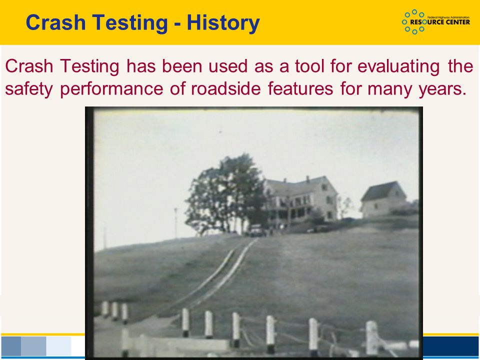 History of Testing Procedures Highway Research Correlation Services Circular 482 (1962) NCHRP Report 153 (1974) NCHRP Report 230 (1980) NCHRP Report 350 (1993) Procedures for how to perform crash tests have evolved