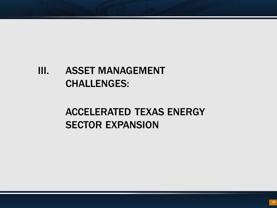 III. ASSET MANAGEMENT CHALLENGES: ACCELERATED TEXAS ENERGY SECTOR EXPANSION 19