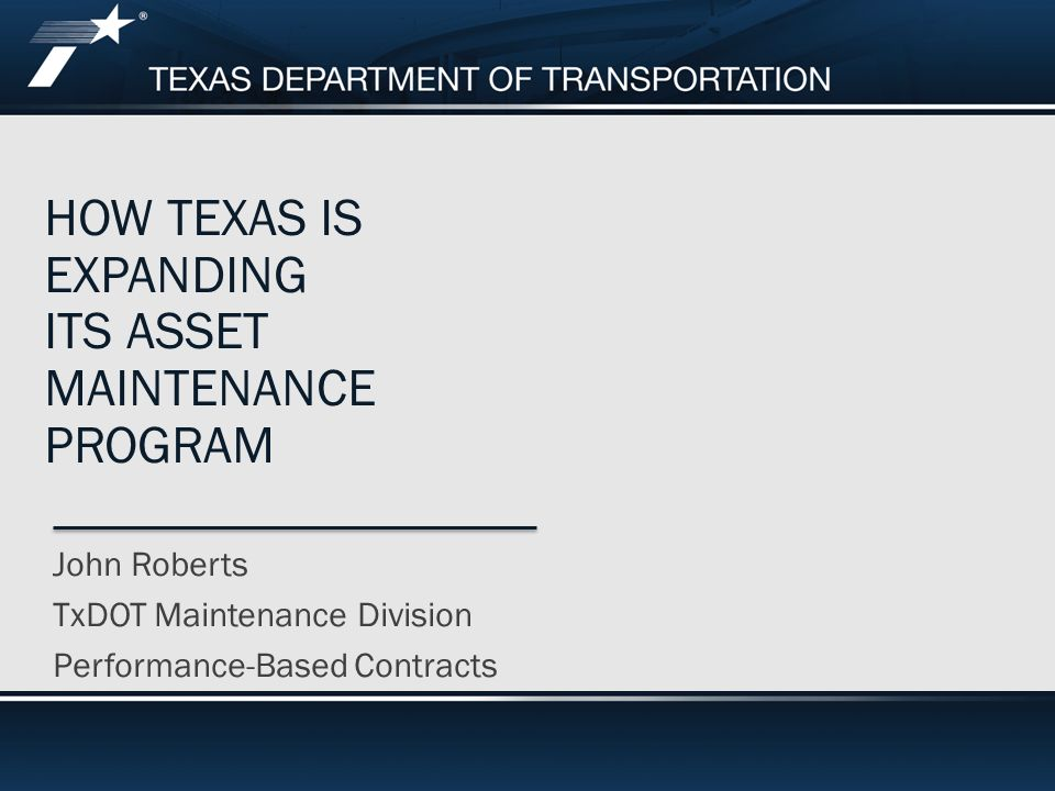 HOW TEXAS IS EXPANDING ITS ASSET MAINTENANCE PROGRAM John Roberts TxDOT Maintenance Division Performance-Based Contracts