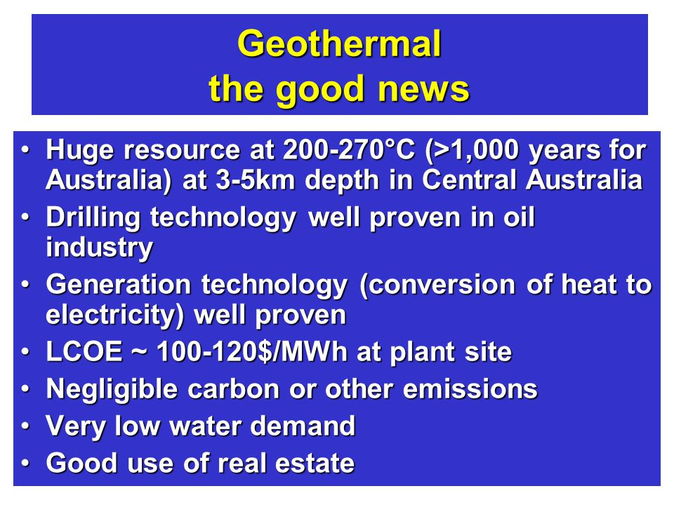 Engineers Australia - Northern Rivers Group - Ballina - 8 Sep 12 Australian power - where to by 2050 Geothermal the good news Huge resource at 200-270°C (>1,000 years for Australia) at 3-5km depth in Central AustraliaHuge resource at 200-270°C (>1,000 years for Australia) at 3-5km depth in Central Australia Drilling technology well proven in oil industryDrilling technology well proven in oil industry Generation technology (conversion of heat to electricity) well provenGeneration technology (conversion of heat to electricity) well proven LCOE ~ 100-120$/MWh at plant siteLCOE ~ 100-120$/MWh at plant site Negligible carbon or other emissionsNegligible carbon or other emissions Very low water demandVery low water demand Good use of real estateGood use of real estate