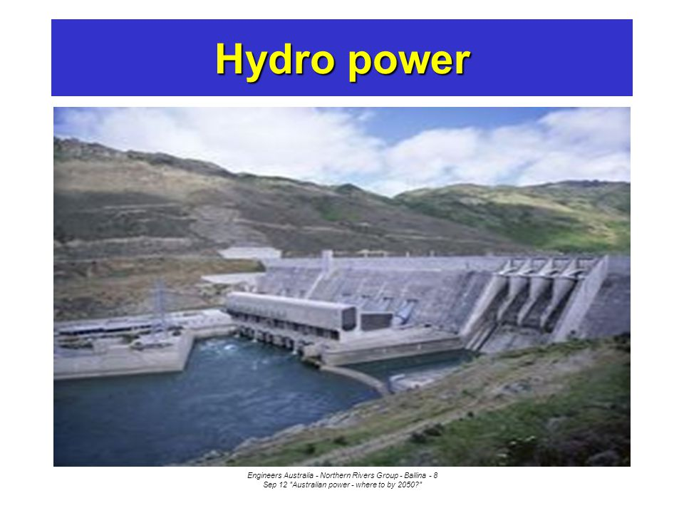 Engineers Australia - Northern Rivers Group - Ballina - 8 Sep 12 Australian power - where to by 2050 Hydro power