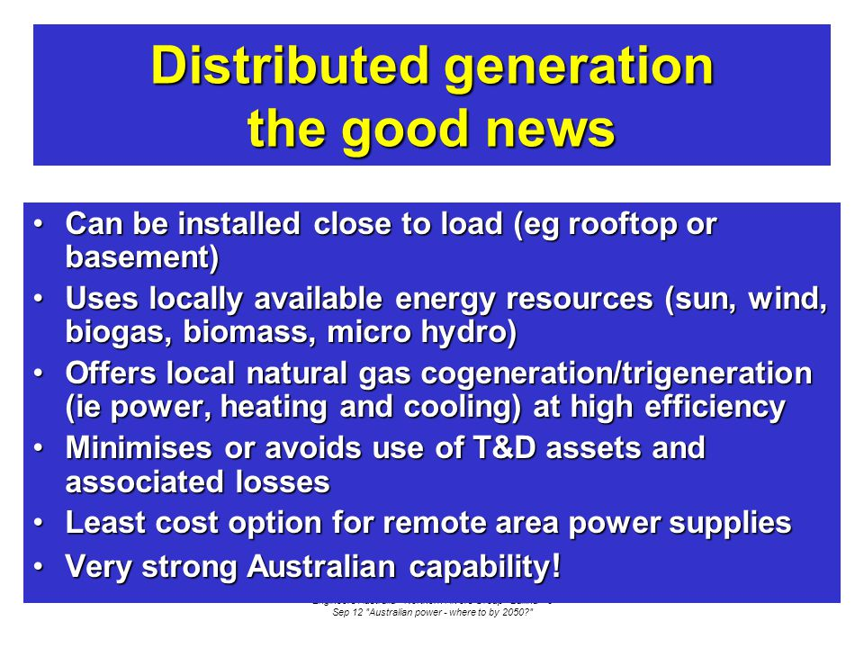 Engineers Australia - Northern Rivers Group - Ballina - 8 Sep 12 Australian power - where to by 2050 Distributed generation the good news Can be installed close to load (eg rooftop or basement)Can be installed close to load (eg rooftop or basement) Uses locally available energy resources (sun, wind, biogas, biomass, micro hydro)Uses locally available energy resources (sun, wind, biogas, biomass, micro hydro) Offers local natural gas cogeneration/trigeneration (ie power, heating and cooling) at high efficiencyOffers local natural gas cogeneration/trigeneration (ie power, heating and cooling) at high efficiency Minimises or avoids use of T&D assets and associated lossesMinimises or avoids use of T&D assets and associated losses Least cost option for remote area power suppliesLeast cost option for remote area power supplies Very strong Australian capability !Very strong Australian capability !
