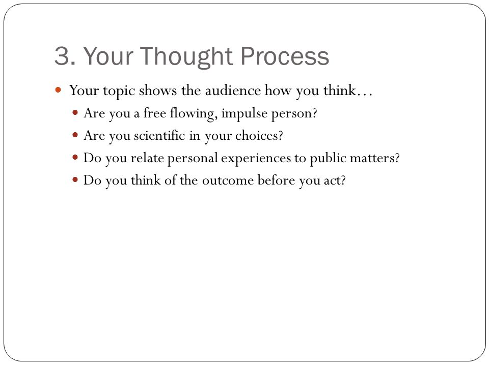 3. Your Thought Process Your topic shows the audience how you think… Are you a free flowing, impulse person? Are you scientific in your choices? Do yo