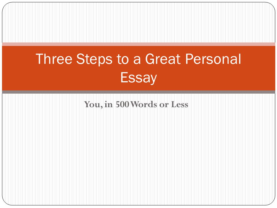 You, in 500 Words or Less Three Steps to a Great Personal Essay