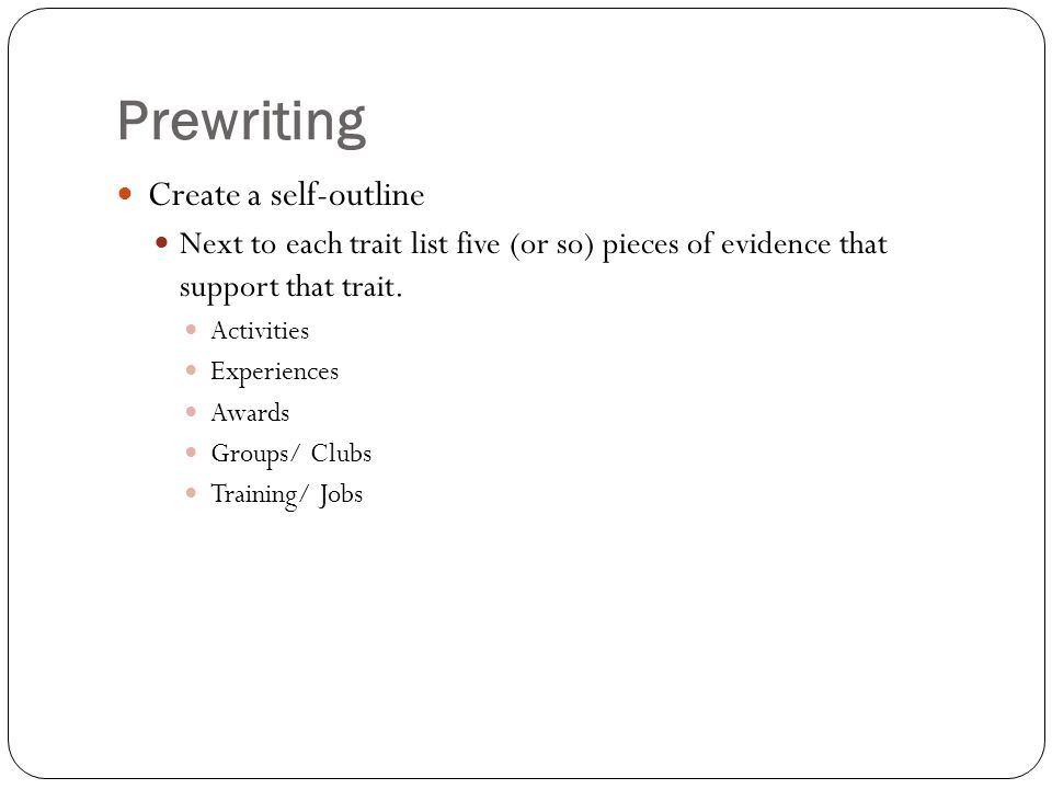 Prewriting Create a self-outline Next to each trait list five (or so) pieces of evidence that support that trait.