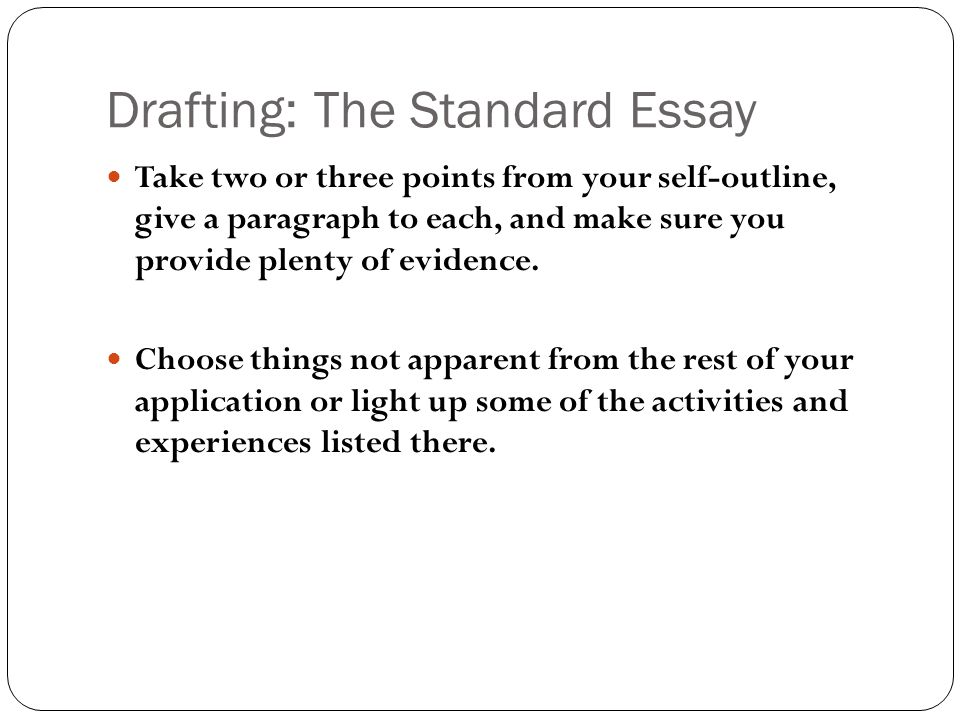 Drafting: The Standard Essay Take two or three points from your self-outline, give a paragraph to each, and make sure you provide plenty of evidence.