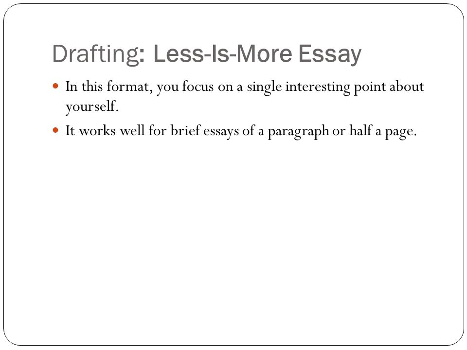 Drafting: Less-Is-More Essay In this format, you focus on a single interesting point about yourself.