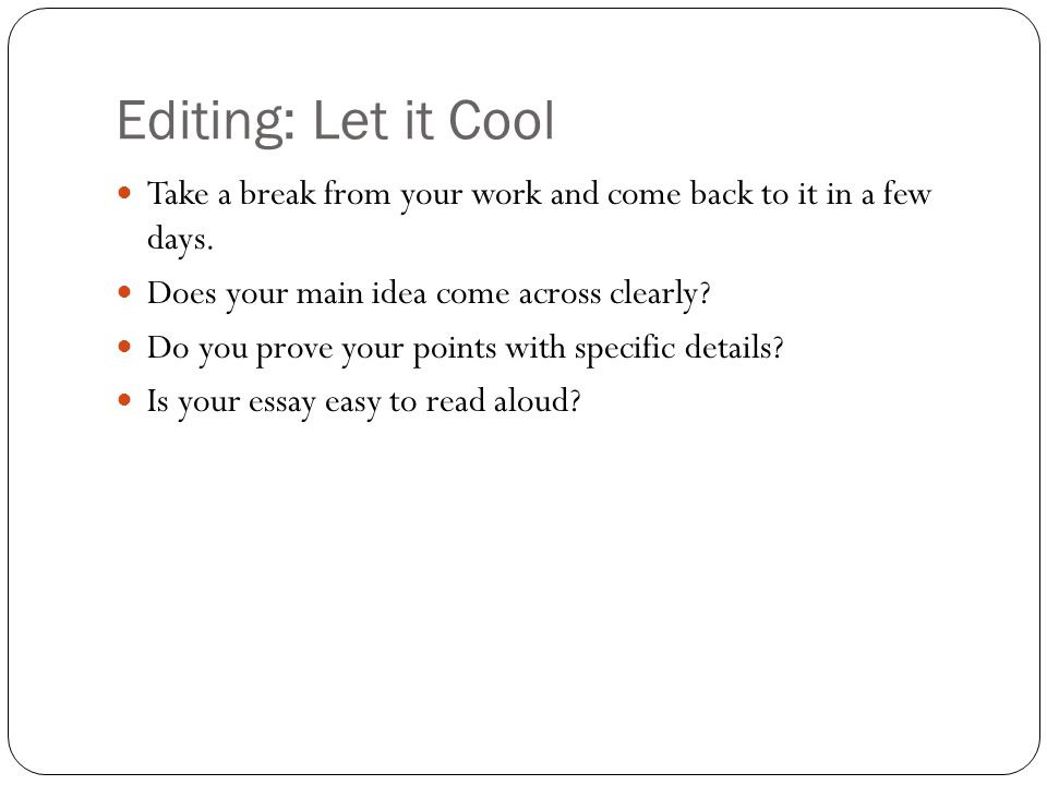 Editing: Let it Cool Take a break from your work and come back to it in a few days.