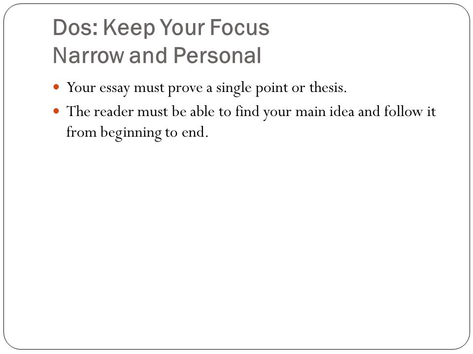 Dos: Keep Your Focus Narrow and Personal Your essay must prove a single point or thesis.
