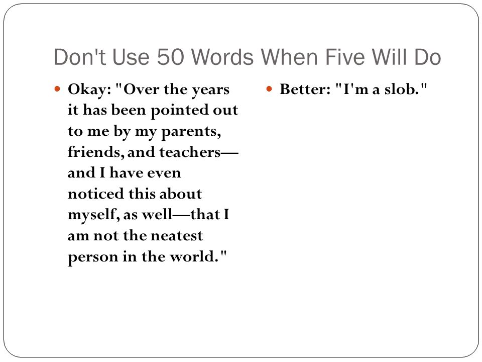 Don t Use 50 Words When Five Will Do Okay: Over the years it has been pointed out to me by my parents, friends, and teachers— and I have even noticed this about myself, as well—that I am not the neatest person in the world. Better: I m a slob.
