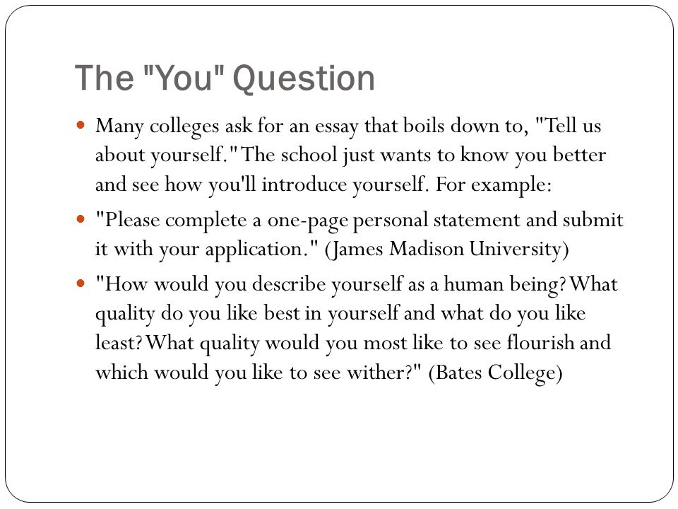 The You Question Many colleges ask for an essay that boils down to, Tell us about yourself. The school just wants to know you better and see how you ll introduce yourself.