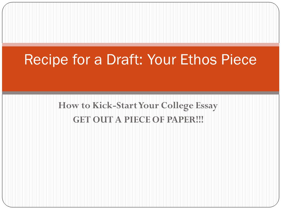 How to Kick-Start Your College Essay GET OUT A PIECE OF PAPER!!.