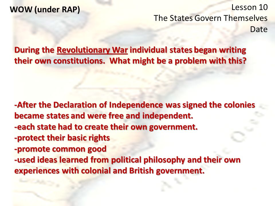 WOW (under RAP) Lesson 10 The States Govern Themselves Date During the Revolutionary War individual states began writing their own constitutions.
