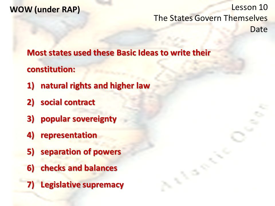 WOW (under RAP) Lesson 10 The States Govern Themselves Date Most states used these Basic Ideas to write their constitution: 1)natural rights and higher law 2)social contract 3)popular sovereignty 4)representation 5)separation of powers 6)checks and balances 7)Legislative supremacy