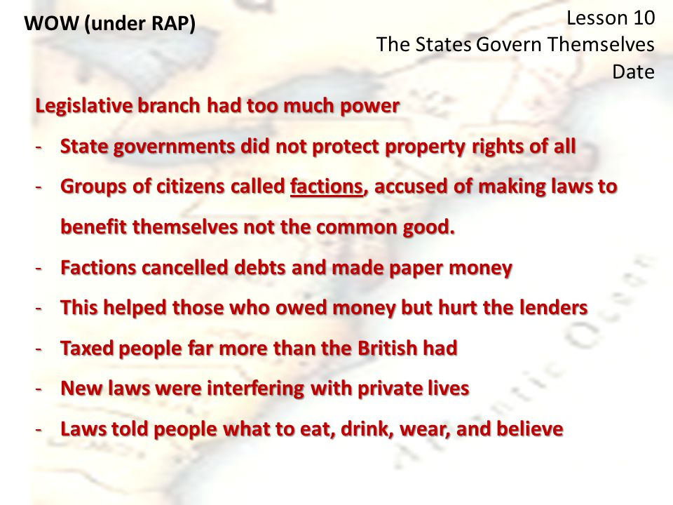 WOW (under RAP) Lesson 10 The States Govern Themselves Date Legislative branch had too much power -State governments did not protect property rights of all -Groups of citizens called factions, accused of making laws to benefit themselves not the common good.