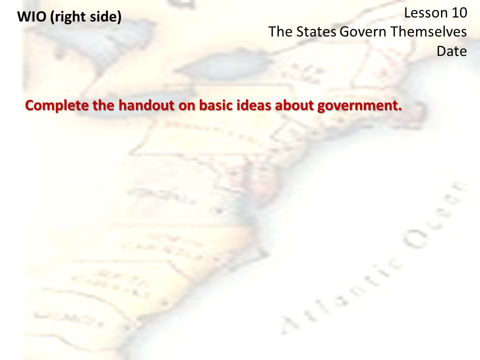 WIO (right side) Lesson 10 The States Govern Themselves Date Complete the handout on basic ideas about government.