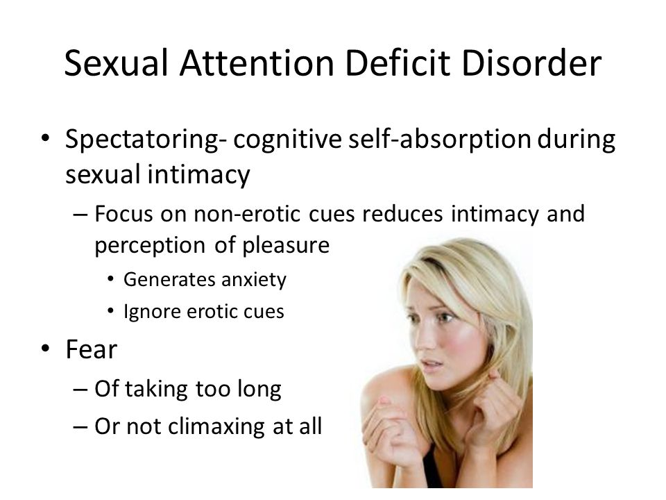 Sexual Attention Deficit Disorder Spectatoring- cognitive self-absorption during sexual intimacy – Focus on non-erotic cues reduces intimacy and perception of pleasure Generates anxiety Ignore erotic cues Fear – Of taking too long – Or not climaxing at all