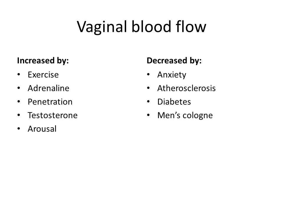 Vaginal blood flow Increased by: Exercise Adrenaline Penetration Testosterone Arousal Decreased by: Anxiety Atherosclerosis Diabetes Men's cologne