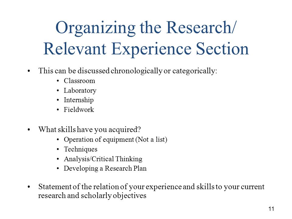 11 Organizing the Research/ Relevant Experience Section This can be discussed chronologically or categorically: Classroom Laboratory Internship Fieldw