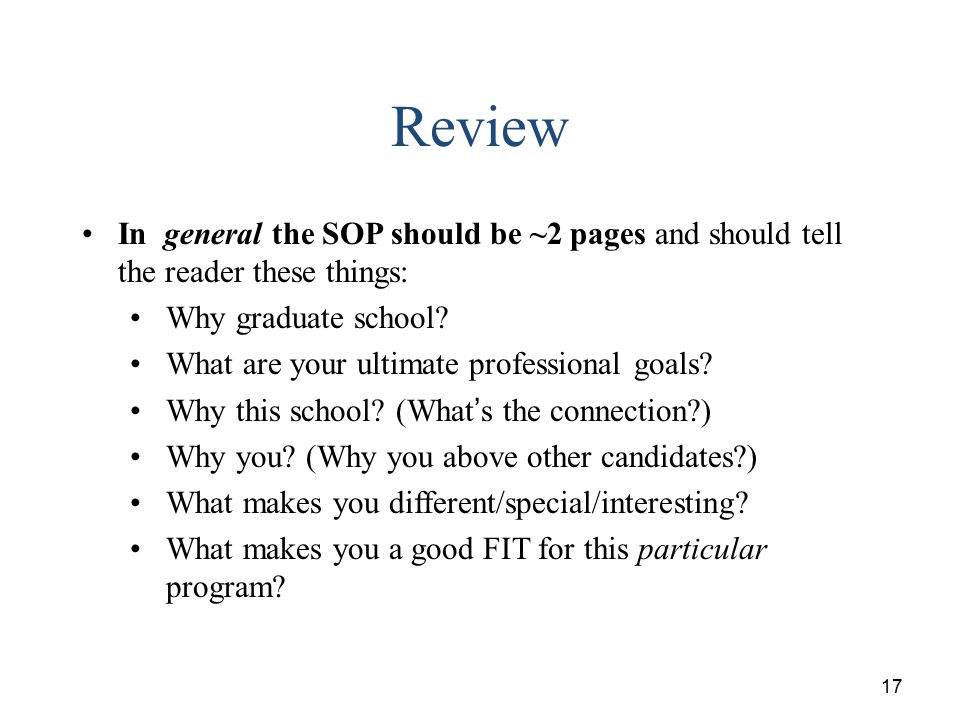 17 Review In general the SOP should be ~2 pages and should tell the reader these things: Why graduate school? What are your ultimate professional goal
