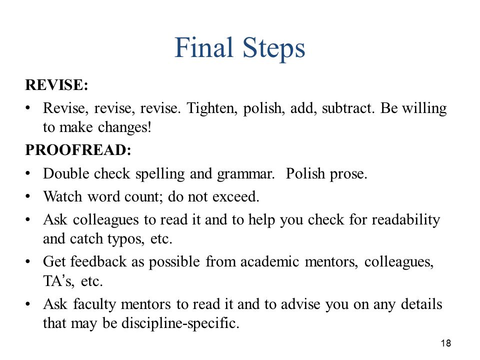 18 Final Steps REVISE: Revise, revise, revise. Tighten, polish, add, subtract. Be willing to make changes! PROOFREAD: Double check spelling and gramma