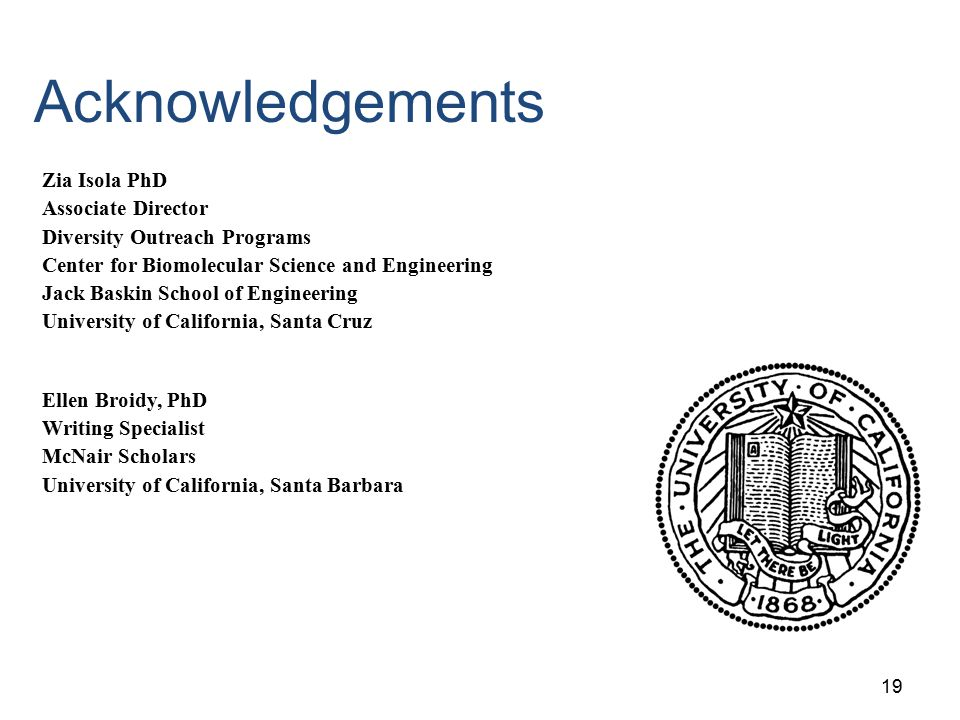 19 Acknowledgements Zia Isola PhD Associate Director Diversity Outreach Programs Center for Biomolecular Science and Engineering Jack Baskin School of