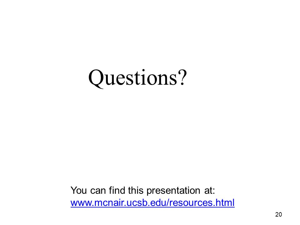 20 Questions? You can find this presentation at: www.mcnair.ucsb.edu/resources.html www.mcnair.ucsb.edu/resources.html