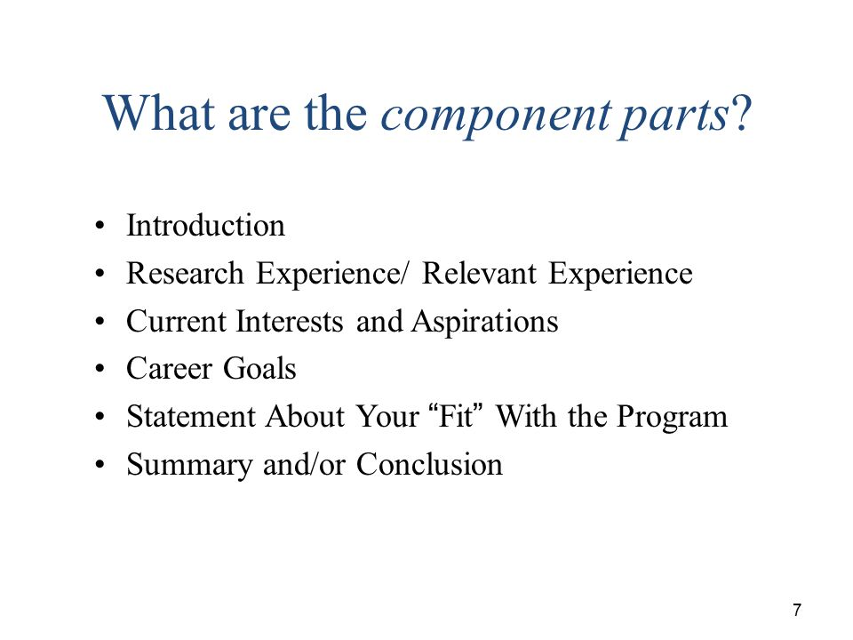 7 What are the component parts? Introduction Research Experience/ Relevant Experience Current Interests and Aspirations Career Goals Statement About Y