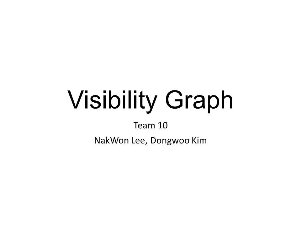 Visibility Graph Team 10 NakWon Lee, Dongwoo Kim