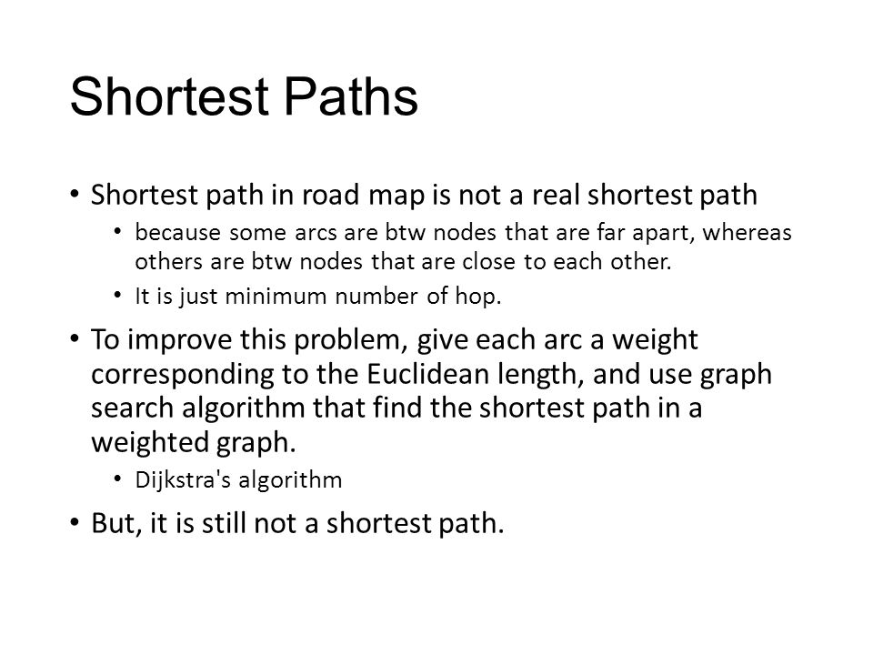 Shortest path in road map is not a real shortest path because some arcs are btw nodes that are far apart, whereas others are btw nodes that are close to each other.