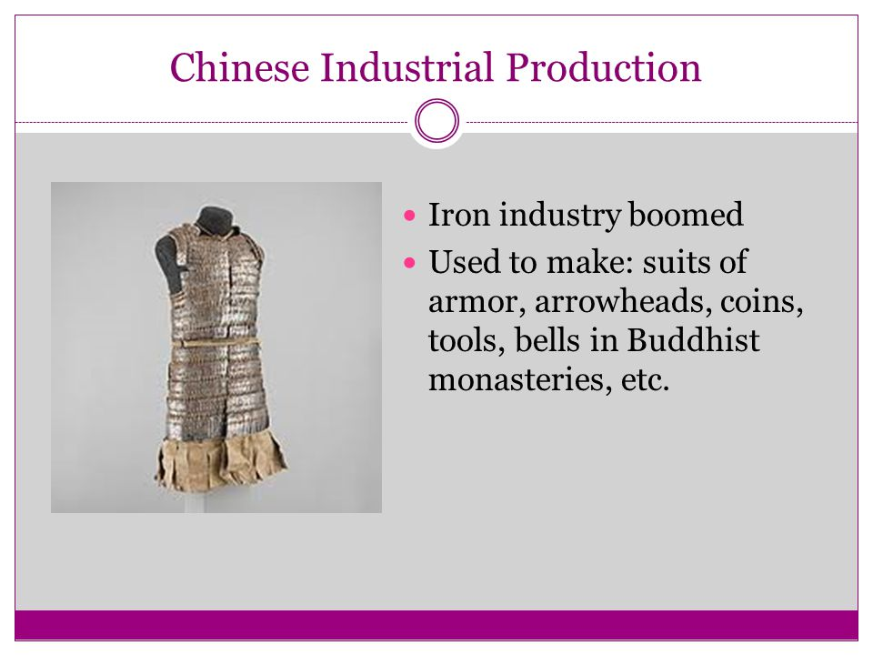 Chinese Industrial Production Iron industry boomed Used to make: suits of armor, arrowheads, coins, tools, bells in Buddhist monasteries, etc.