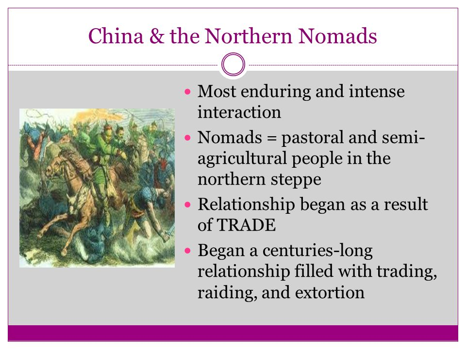 China & the Northern Nomads Most enduring and intense interaction Nomads = pastoral and semi- agricultural people in the northern steppe Relationship