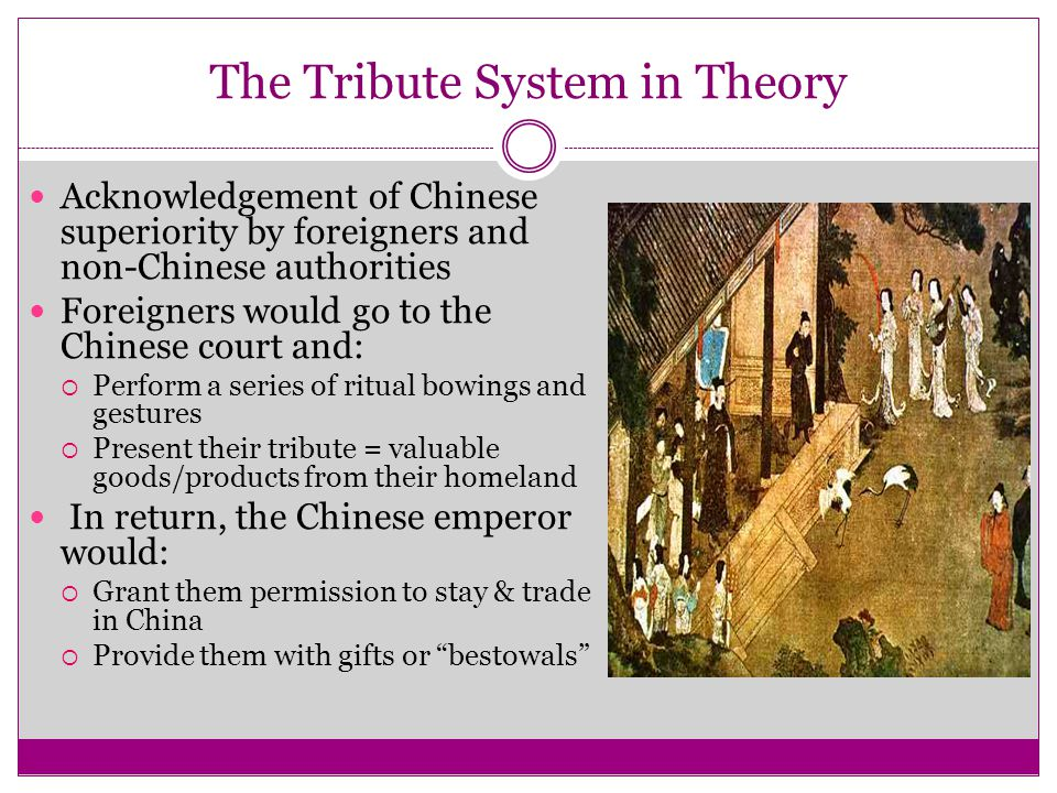 The Tribute System in Theory Acknowledgement of Chinese superiority by foreigners and non-Chinese authorities Foreigners would go to the Chinese court
