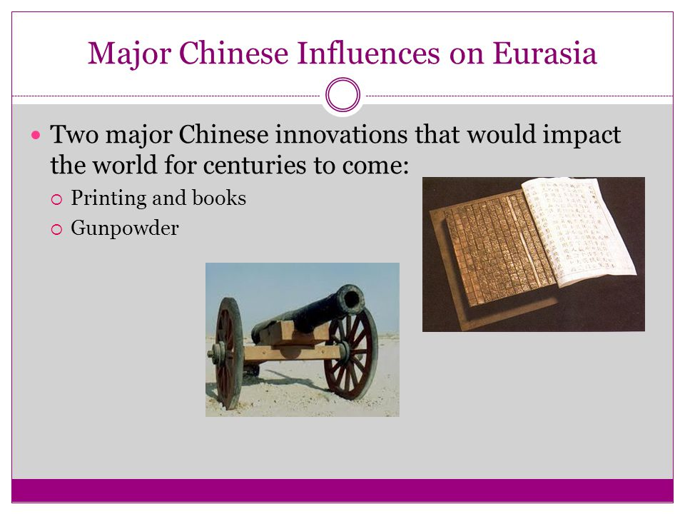 Major Chinese Influences on Eurasia Two major Chinese innovations that would impact the world for centuries to come:  Printing and books  Gunpowder