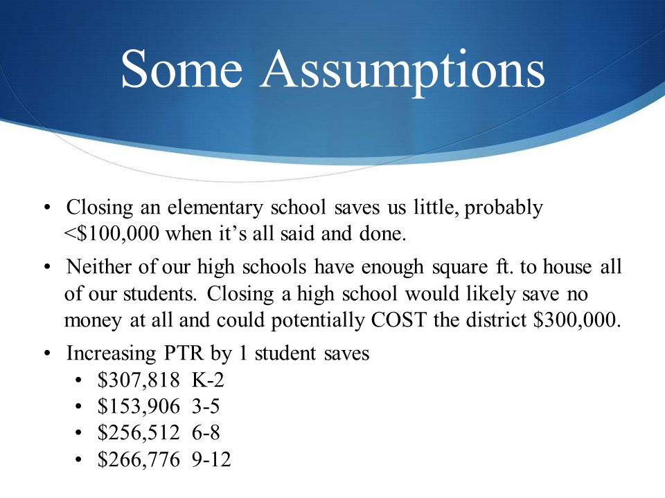Some Assumptions Closing an elementary school saves us little, probably <$100,000 when it's all said and done.