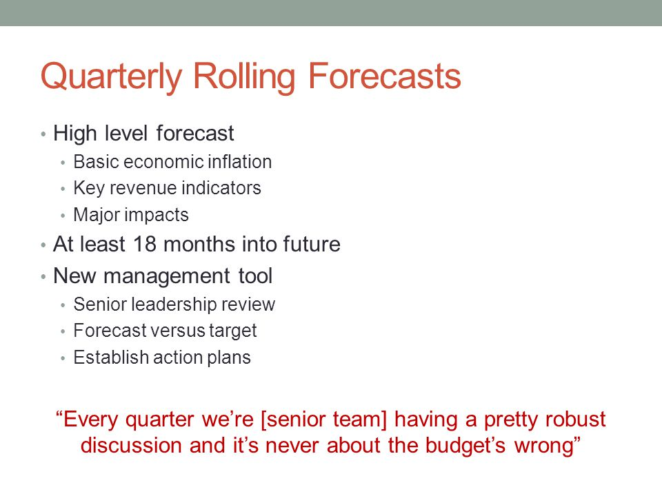 Quarterly Rolling Forecasts High level forecast Basic economic inflation Key revenue indicators Major impacts At least 18 months into future New manag