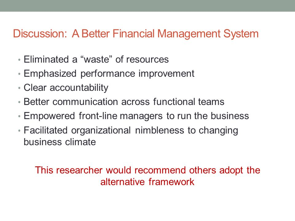 "Discussion: A Better Financial Management System Eliminated a ""waste"" of resources Emphasized performance improvement Clear accountability Better comm"