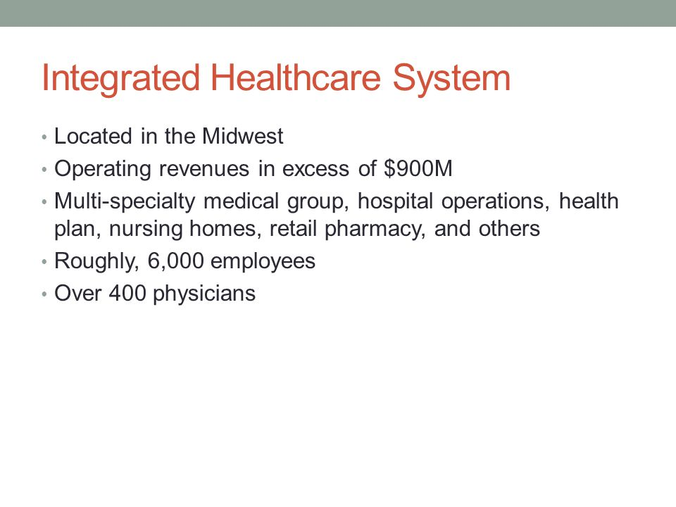 Integrated Healthcare System Located in the Midwest Operating revenues in excess of $900M Multi-specialty medical group, hospital operations, health p